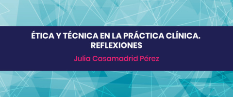 Ética y Técnica en la práctica clínica. Reflexiones