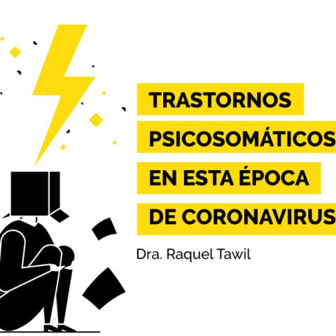 Trastornos psicosomáticos en esta época de coronavirus. Dra. Raquel Tawil