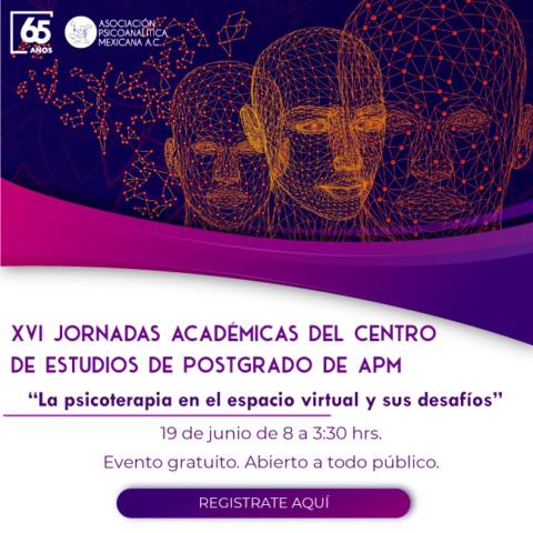 """XVI Jornadas Académicas del Centro de Estudios de Postgrado de la Asociación Psicoanalítica Mexicana """"La psicoterapia en el espacio virtual y sus desafíos"""""""